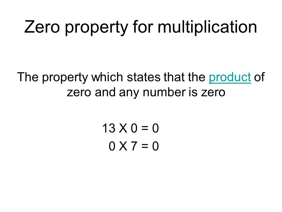 Zero property for multiplication The property which states that the product of zero and any number is zeroproduct 13 X 0 = 0 0 X 7 = 0