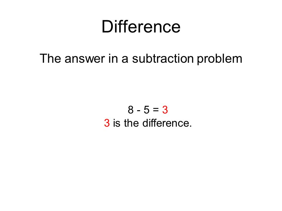 Difference The answer in a subtraction problem 8 - 5 = 3 3 is the difference.