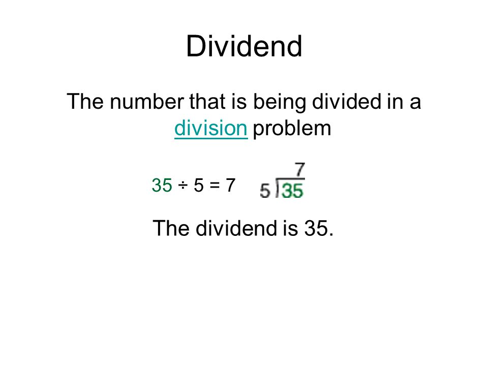 Dividend The number that is being divided in a division problem division 35 ÷ 5 = 7 The dividend is 35.