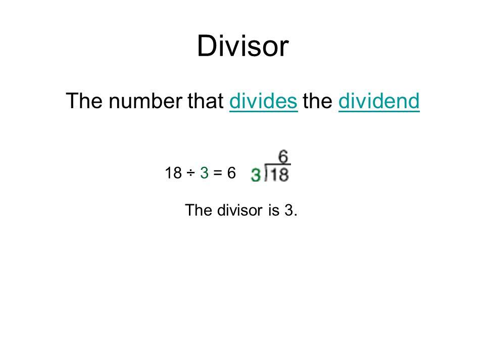Divisor The number that divides the dividenddividesdividend 18 ÷ 3 = 6 The divisor is 3.