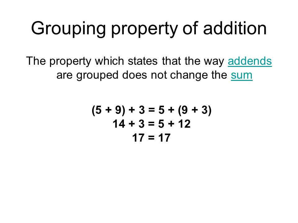 Grouping property of addition The property which states that the way addends are grouped does not change the sumaddendssum (5 + 9) + 3 = 5 + (9 + 3) 1
