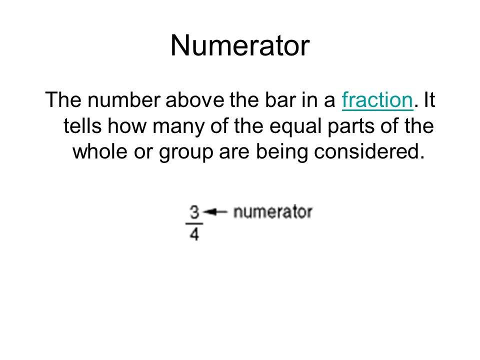 Numerator The number above the bar in a fraction. It tells how many of the equal parts of the whole or group are being considered.fraction