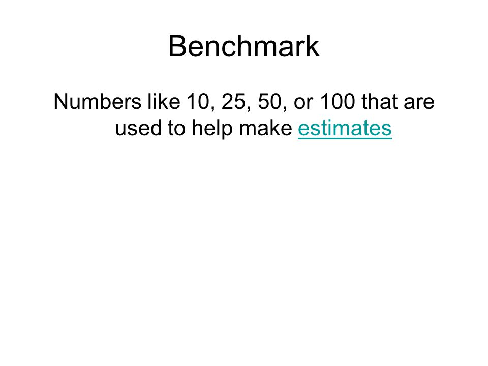 Benchmark Numbers like 10, 25, 50, or 100 that are used to help make estimatesestimates