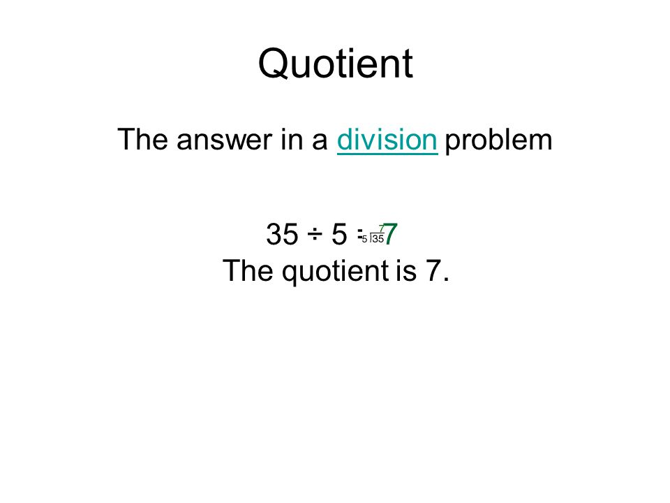 Quotient The answer in a division problemdivision 35 ÷ 5 = 7 The quotient is 7.