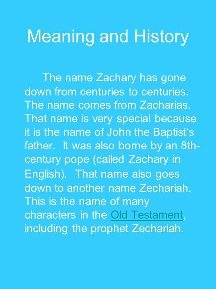 Meaning and History The name Zachary has gone down from centuries to centuries. The name comes from Zacharias. That name is very special because it is