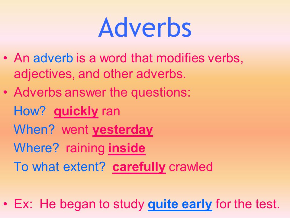 Adverbs An adverb is a word that modifies verbs, adjectives, and other adverbs. Adverbs answer the questions: How? quickly ran When? went yesterday Wh