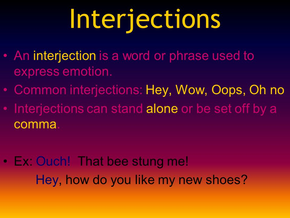 Interjections An interjection is a word or phrase used to express emotion. Common interjections: Hey, Wow, Oops, Oh no Interjections can stand alone o