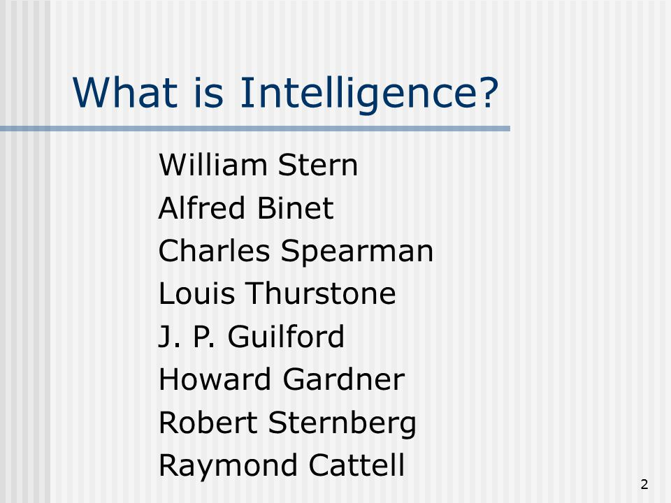 2 What is Intelligence. William Stern Alfred Binet Charles Spearman Louis Thurstone J.