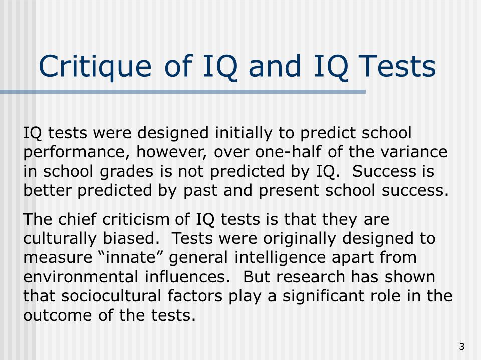 3 Critique of IQ and IQ Tests IQ tests were designed initially to predict school performance, however, over one-half of the variance in school grades is not predicted by IQ.