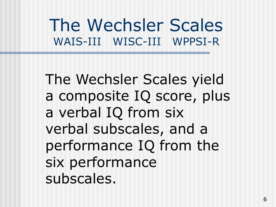 6 The Wechsler Scales WAIS-III WISC-III WPPSI-R The Wechsler Scales yield a composite IQ score, plus a verbal IQ from six verbal subscales, and a performance IQ from the six performance subscales.