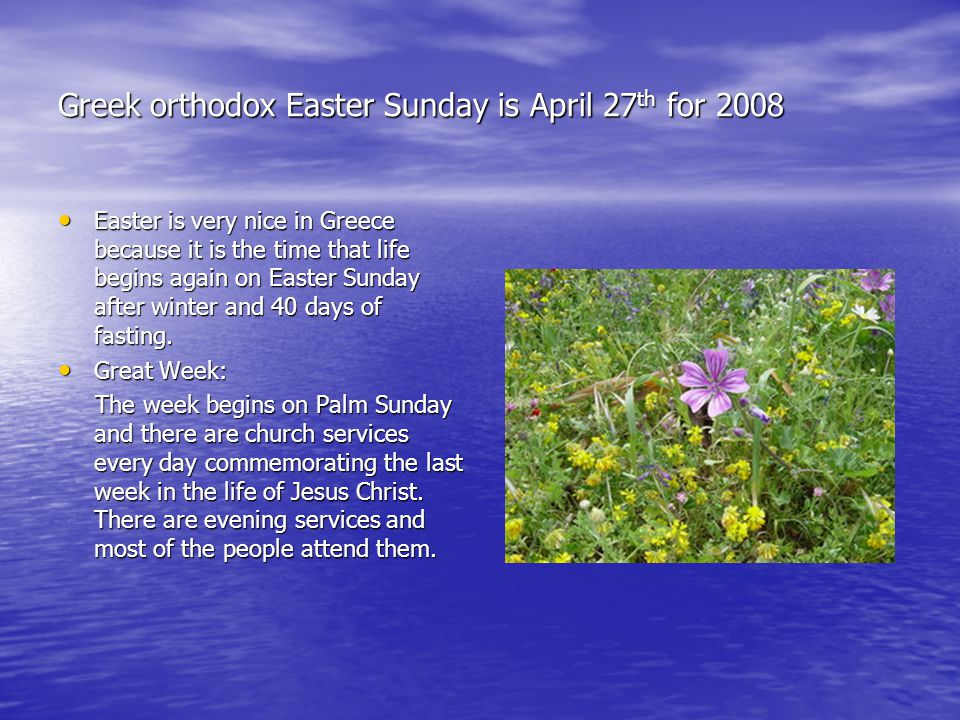 Greek orthodox Easter Sunday is April 27 th for 2008 Easter is very nice in Greece because it is the time that life begins again on Easter Sunday after winter and 40 days of fasting.