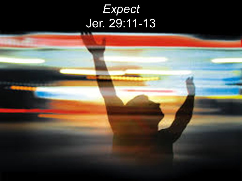 Expect Jer. 29:11-13