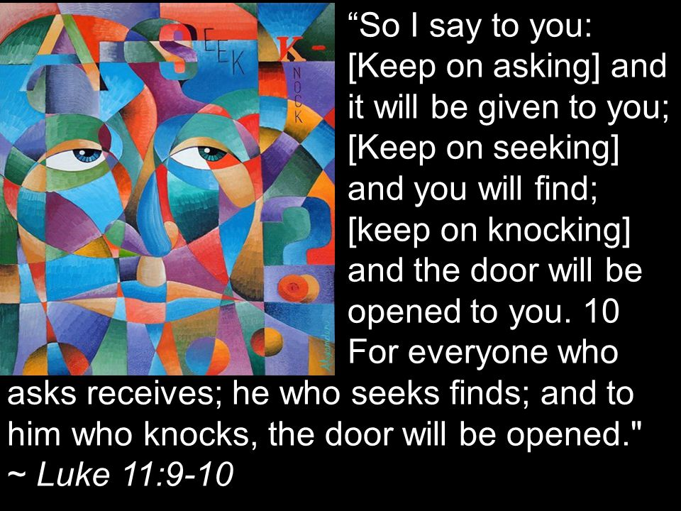 So I say to you: [Keep on asking] and it will be given to you; [Keep on seeking] and you will find; [keep on knocking] and the door will be opened to you.