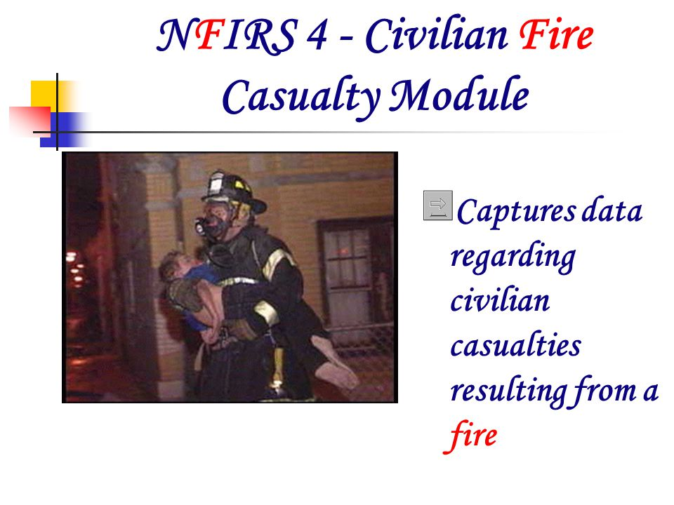 Civilian Fire Casualty Module Captures data regarding civilian and/or non-fire service casualties The injury must be the result of a fire