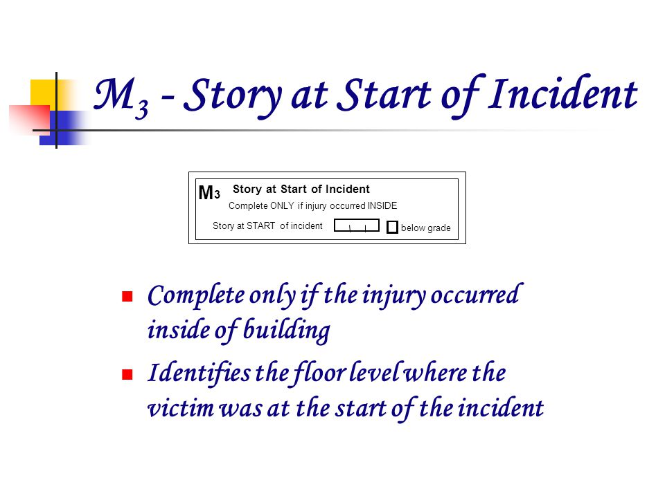 M 3 - Story at Start of Incident Complete only if the injury occurred inside of building Identifies the floor level where the victim was at the start of the incident below grade M 3 Story at START of incident Story at Start of Incident Complete ONLY if injury occurred INSIDE