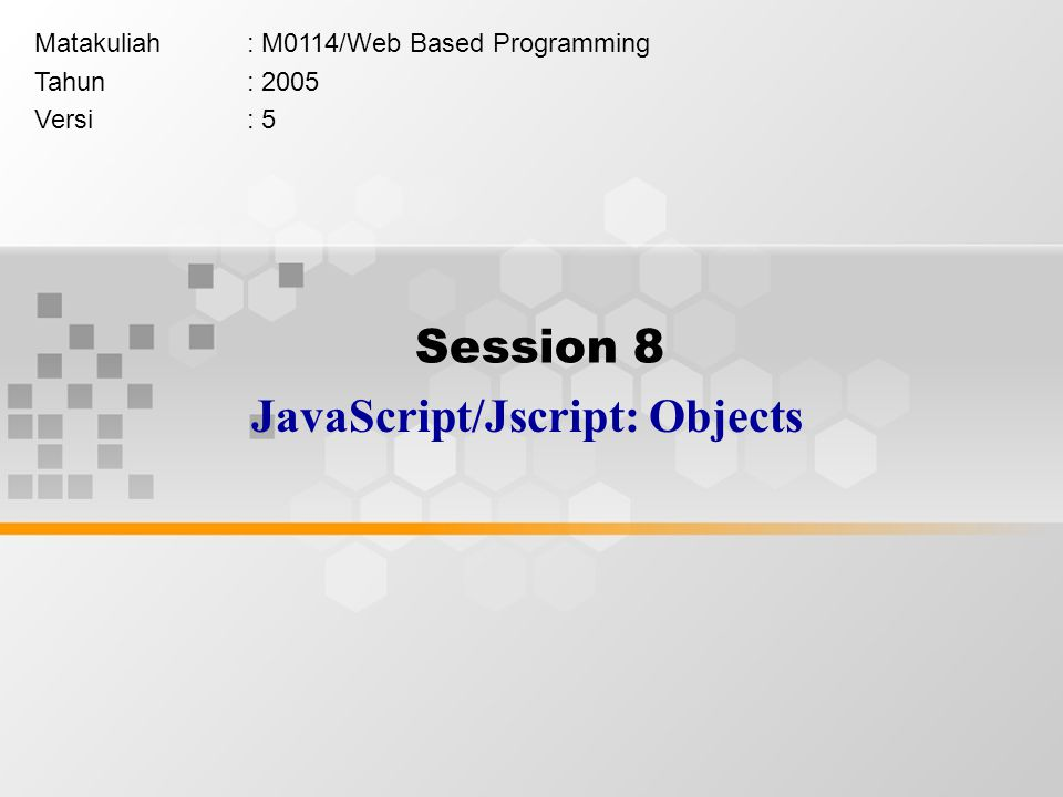 Session 8 JavaScript/Jscript: Objects Matakuliah: M0114/Web Based Programming Tahun: 2005 Versi: 5
