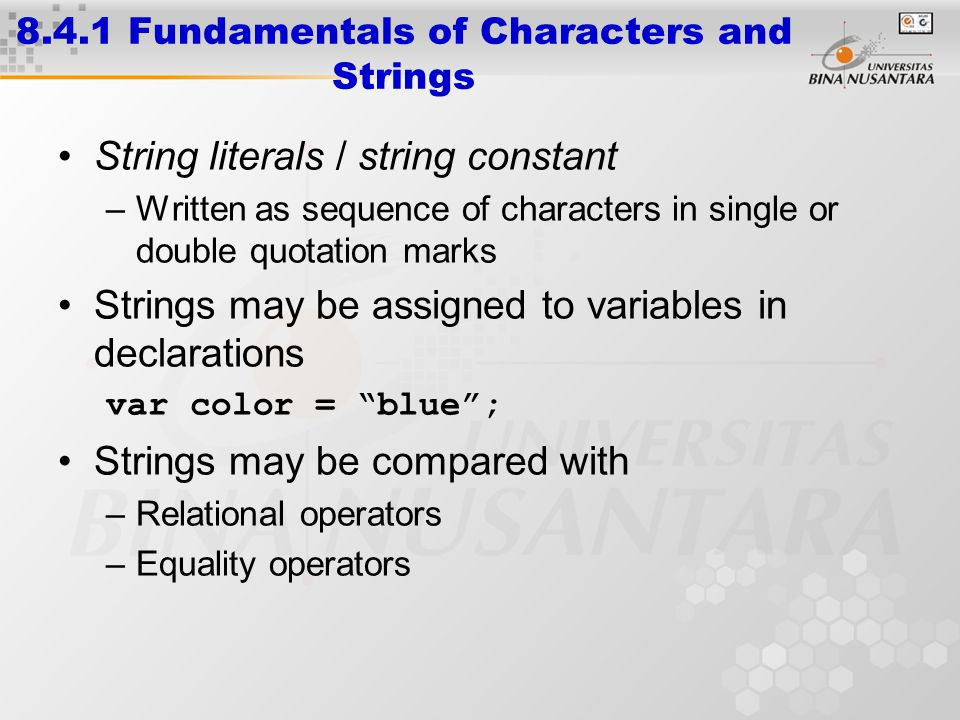 8.4.1 Fundamentals of Characters and Strings String literals / string constant –Written as sequence of characters in single or double quotation marks Strings may be assigned to variables in declarations var color = blue ; Strings may be compared with –Relational operators –Equality operators