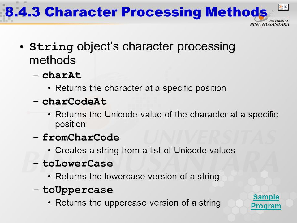 8.4.3 Character Processing Methods String object's character processing methods –charAt Returns the character at a specific position –charCodeAt Returns the Unicode value of the character at a specific position –fromCharCode Creates a string from a list of Unicode values –toLowerCase Returns the lowercase version of a string –toUppercase Returns the uppercase version of a string Sample Program