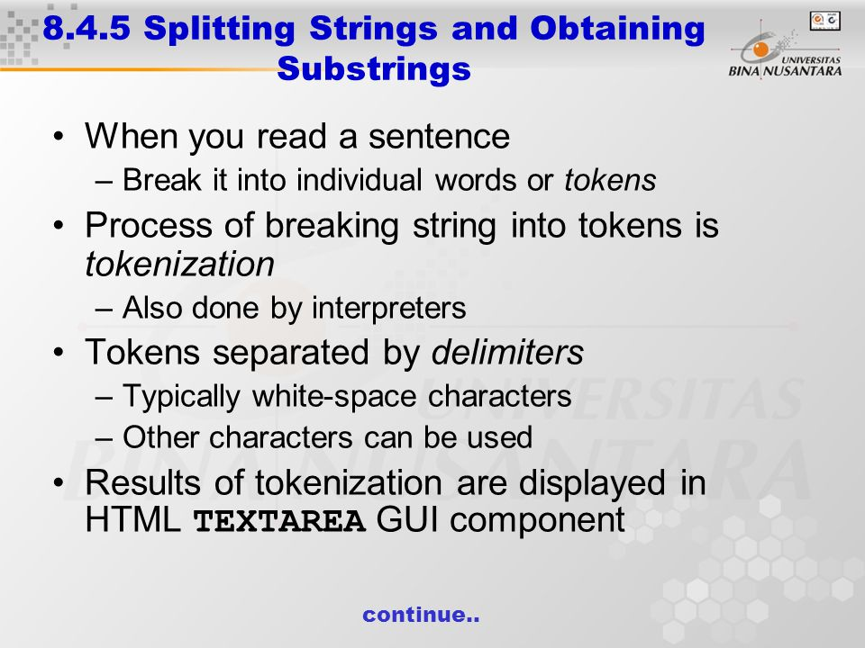 8.4.5 Splitting Strings and Obtaining Substrings When you read a sentence –Break it into individual words or tokens Process of breaking string into tokens is tokenization –Also done by interpreters Tokens separated by delimiters –Typically white-space characters –Other characters can be used Results of tokenization are displayed in HTML TEXTAREA GUI component continue..