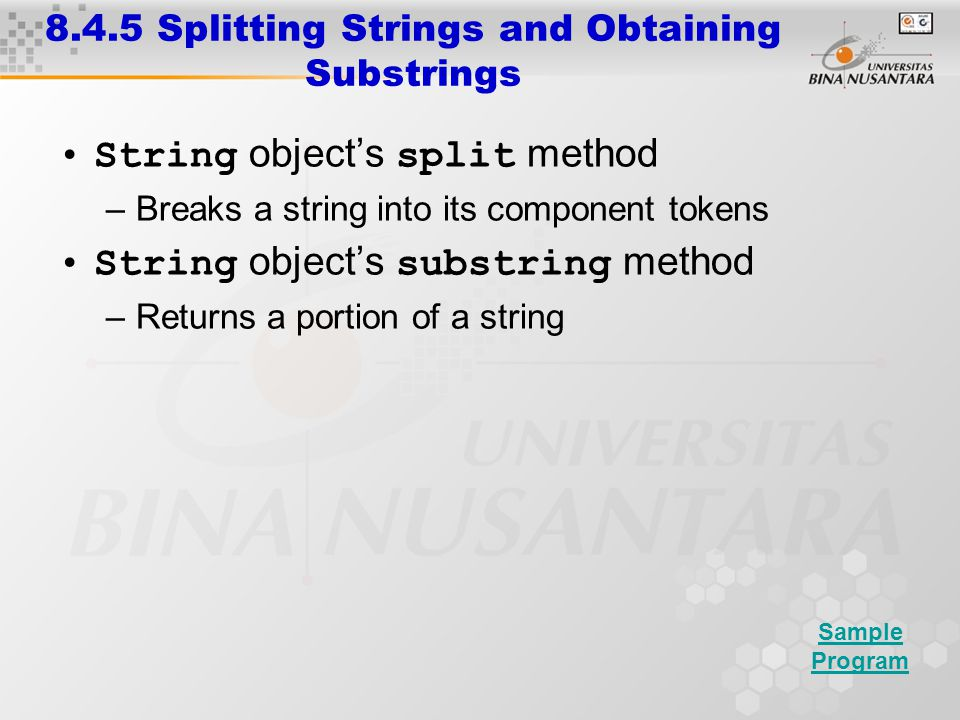 8.4.5 Splitting Strings and Obtaining Substrings String object's split method –Breaks a string into its component tokens String object's substring method –Returns a portion of a string Sample Program