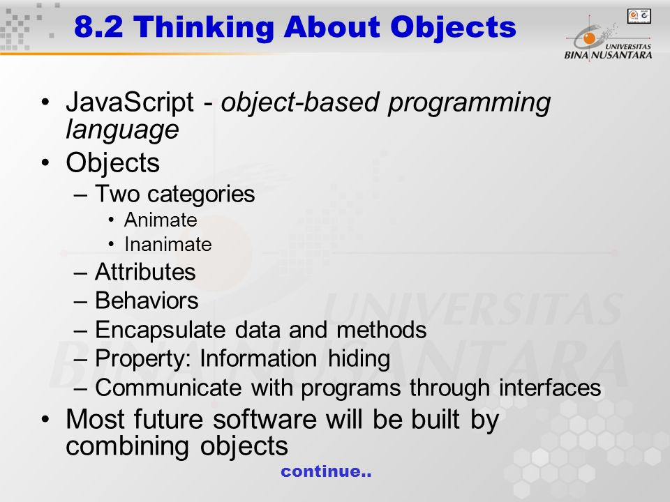 8.2 Thinking About Objects JavaScript - object-based programming language Objects –Two categories Animate Inanimate –Attributes –Behaviors –Encapsulate data and methods –Property: Information hiding –Communicate with programs through interfaces Most future software will be built by combining objects continue..
