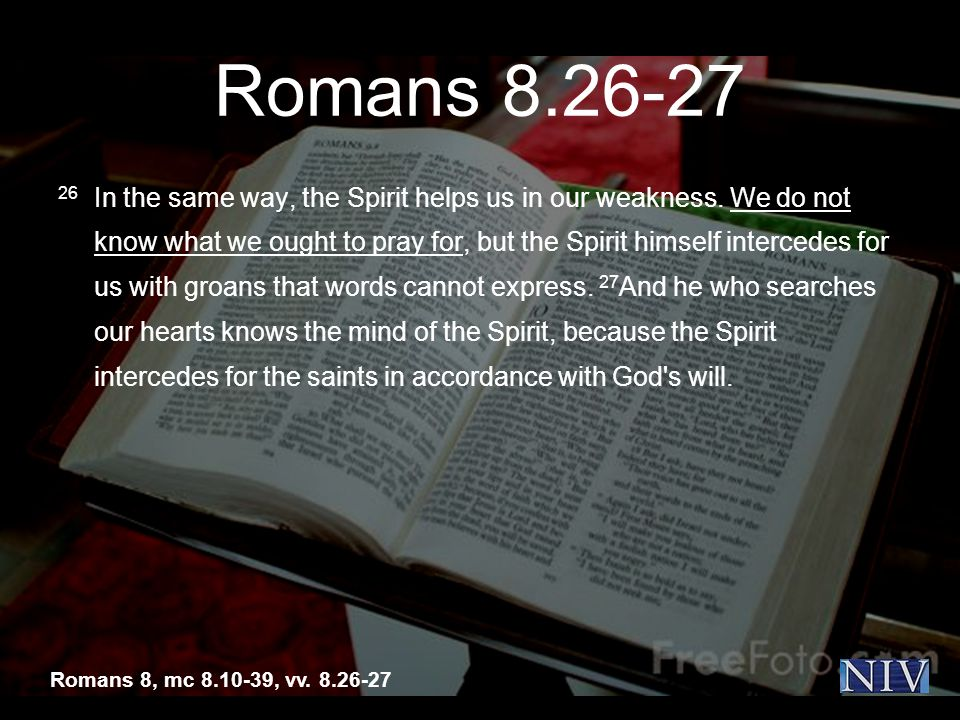 Romans 8.26-27 26 In the same way, the Spirit helps us in our weakness.