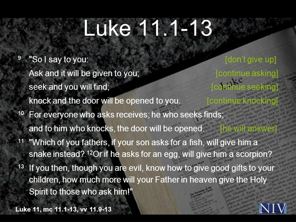 Luke 11.1-13 9 So I say to you: [don't give up] Ask and it will be given to you; [continue asking] seek and you will find; [continue seeking] knock and the door will be opened to you.