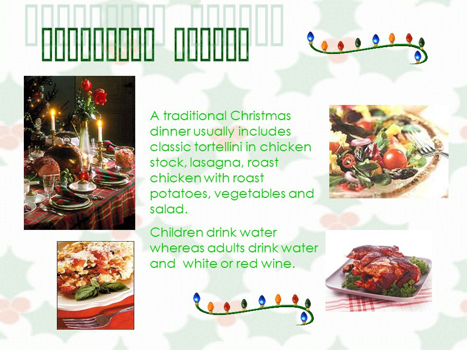 A traditional Christmas dinner usually includes classic tortellini in chicken stock, lasagna, roast chicken with roast potatoes, vegetables and salad.
