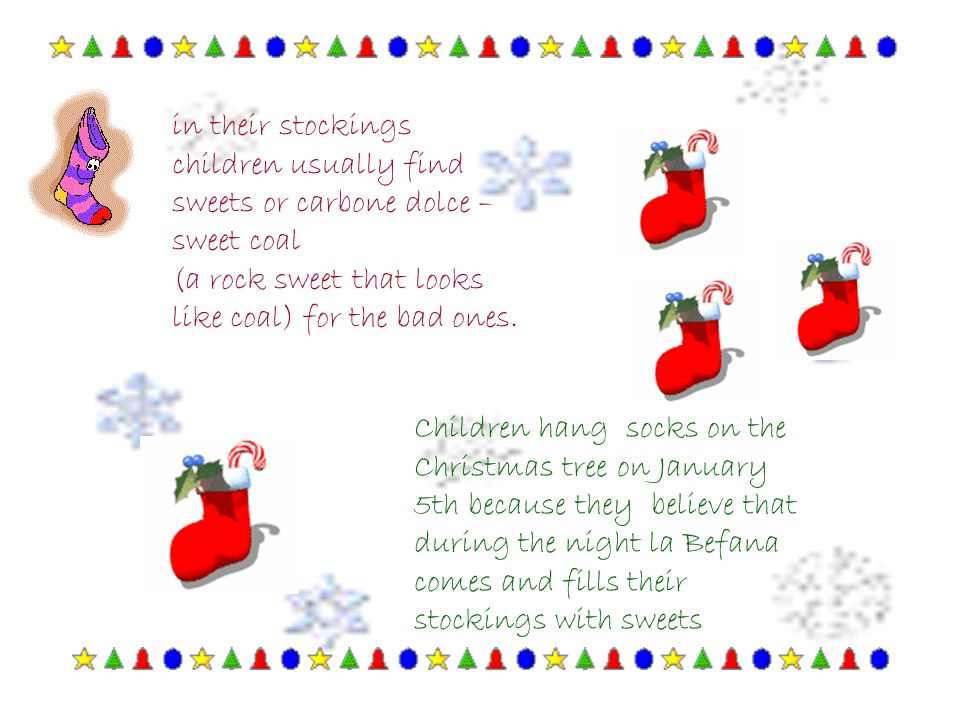 Children hang socks on the Christmas tree on January 5th because they believe that during the night la Befana comes and fills their stockings with swe