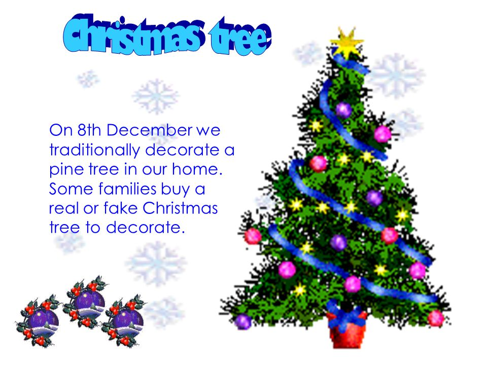 On 8th December we traditionally decorate a pine tree in our home. Some families buy a real or fake Christmas tree to decorate.
