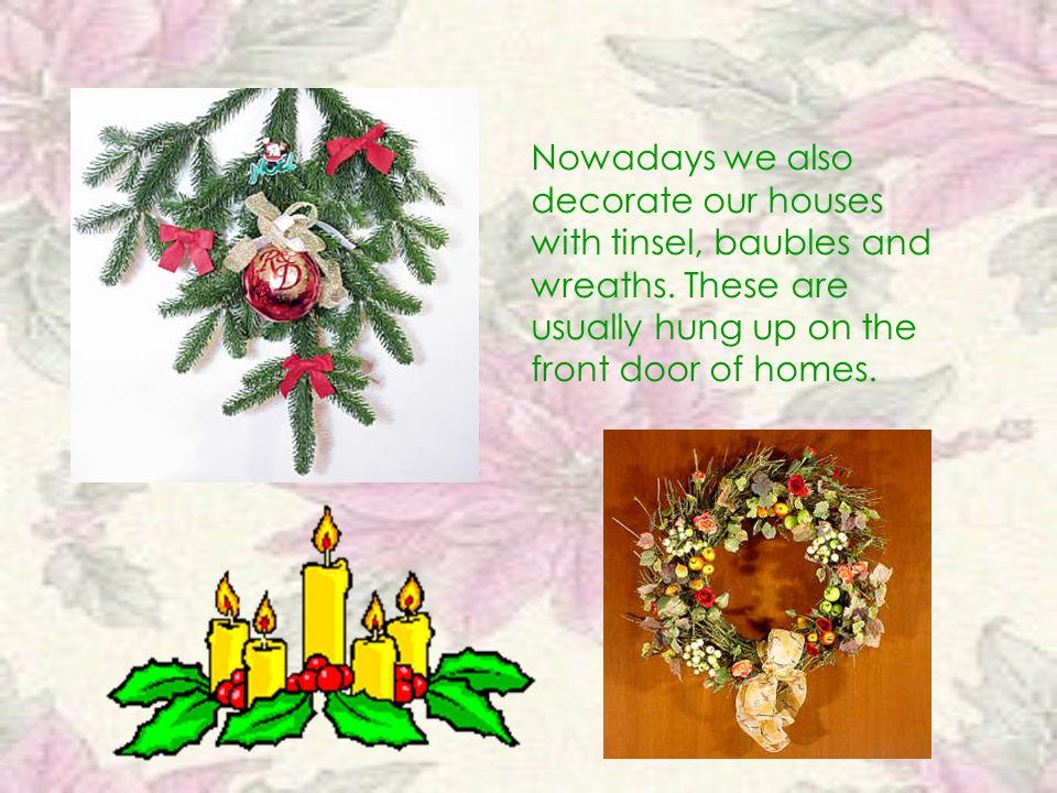 Nowadays we also decorate our houses with tinsel, baubles and wreaths. These are usually hung up on the front door of homes.