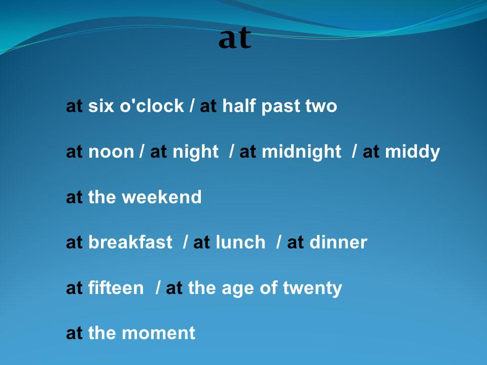 at at six o'clock / at half past two at noon / at night / at midnight / at middy at the weekend at breakfast / at lunch / at dinner at fifteen / at th