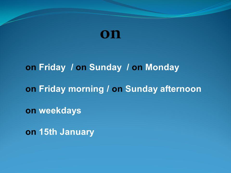 on on Friday / on Sunday / on Monday on Friday morning / on Sunday afternoon on weekdays on 15th January