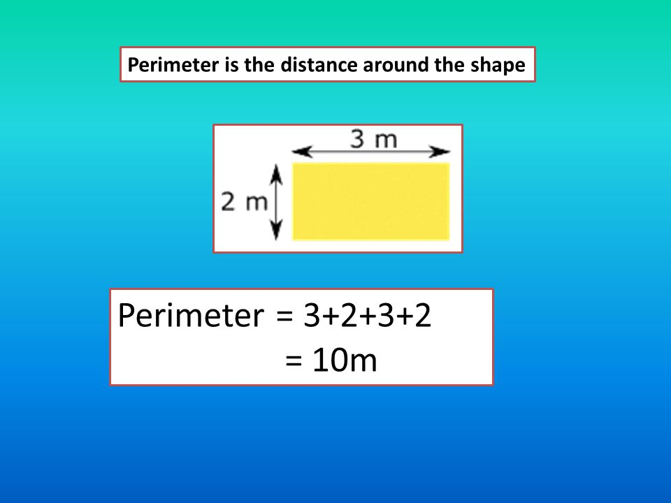 Perimeter to measure Peri For 2D shapes meter distance around a shape The units are mm, cm, m, km It is called circumference for circles Made of two words involves addition