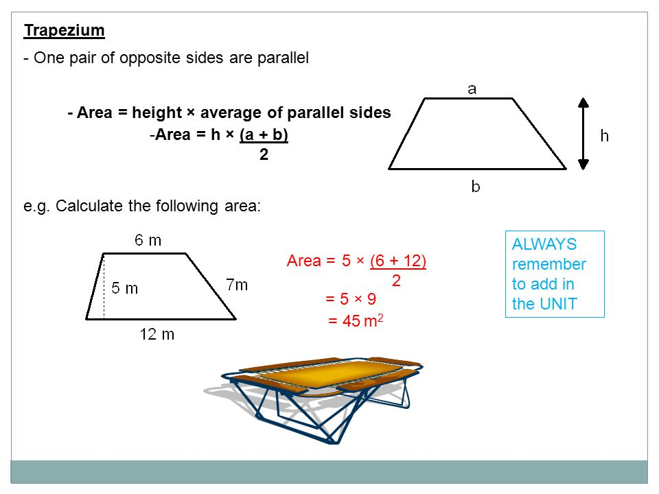 Trapezium - One pair of opposite sides are parallel - Area = height × average of parallel sides -Area = h × (a + b) 2 e.g. Calculate the following are