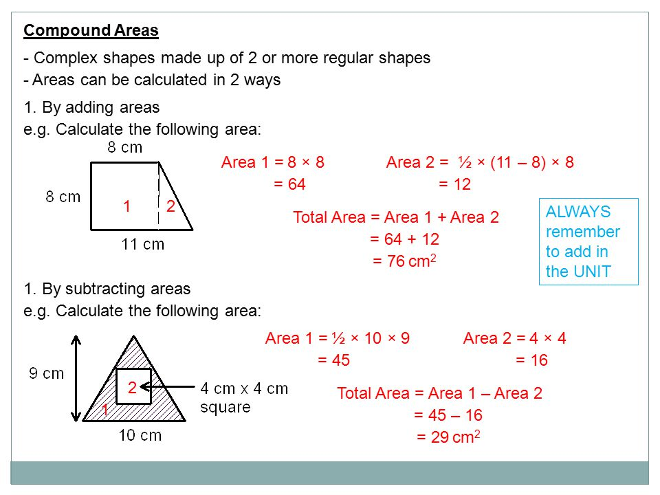 Compound Areas - Complex shapes made up of 2 or more regular shapes - Areas can be calculated in 2 ways 1. By adding areas e.g. Calculate the followin
