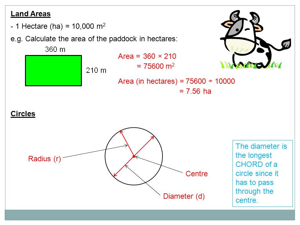 Land Areas - 1 Hectare (ha) = 10,000 m 2 e.g. Calculate the area of the paddock in hectares: Area = = 75600m2m2 360 × 210 Area (in hectares) =75600 ÷