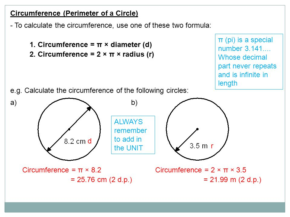 Circumference (Perimeter of a Circle) - To calculate the circumference, use one of these two formula: 1. Circumference = π × diameter (d) 2. Circumfer