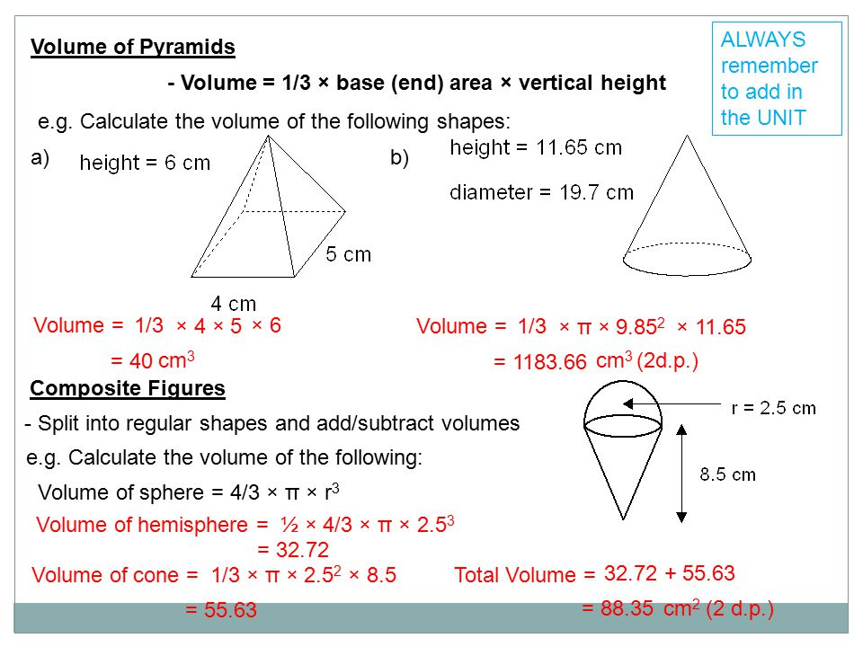 Volume of Pyramids - Volume = 1/3 × base (end) area × vertical height e.g. Calculate the volume of the following shapes: a)b) Volume = 1/3 × 4 × 5 × 6