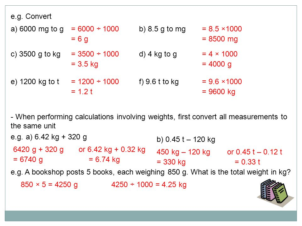 e.g. Convert a) 6000 mg to gb) 8.5 g to mg e) 1200 kg to tf) 9.6 t to kg c) 3500 g to kgd) 4 kg to g = 6000 ÷ 1000 = 6 g = 8.5 ×1000 = 8500 mg = 1200