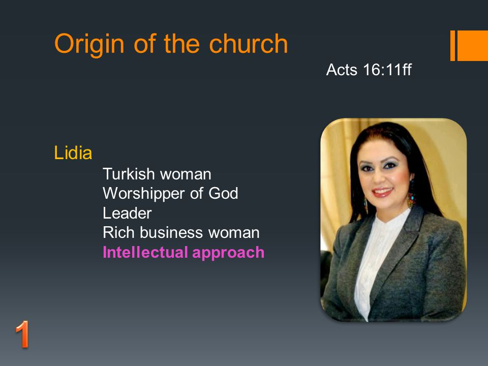 Origin of the church Acts 16:11ff Lidia Turkish woman Worshipper of God Leader Rich business woman Intellectual approach
