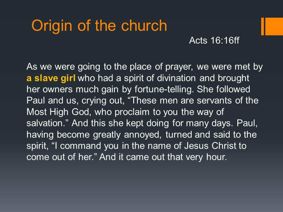 Origin of the church Acts 16:16ff As we were going to the place of prayer, we were met by a slave girl who had a spirit of divination and brought her owners much gain by fortune-telling.