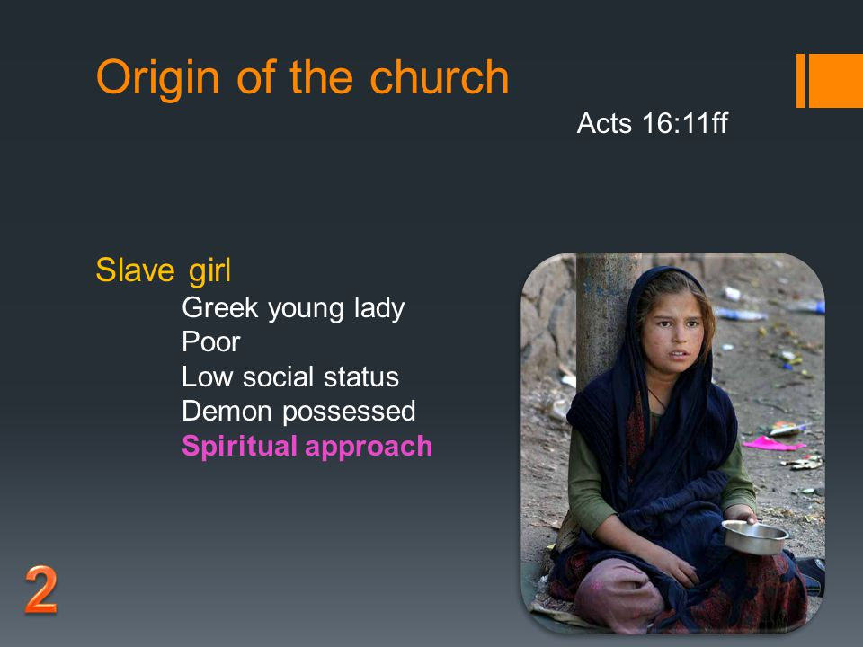 Origin of the church Acts 16:11ff Slave girl Greek young lady Poor Low social status Demon possessed Spiritual approach