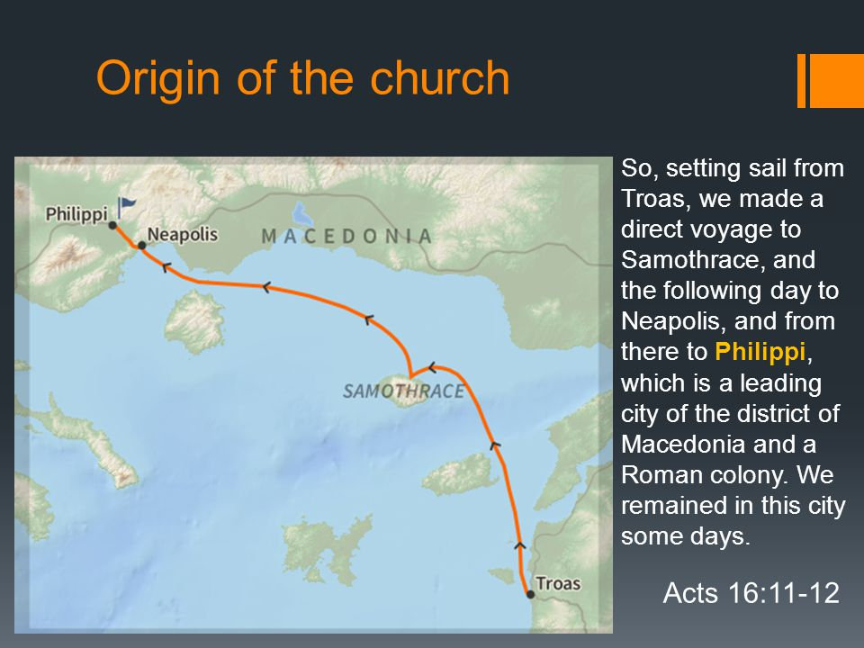 Origin of the church Acts 16:11-12 So, setting sail from Troas, we made a direct voyage to Samothrace, and the following day to Neapolis, and from there to Philippi, which is a leading city of the district of Macedonia and a Roman colony.