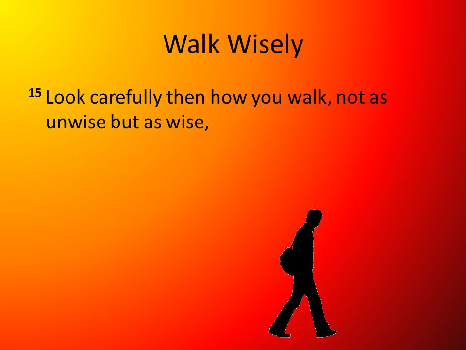 Walk Wisely 15 Look carefully then how you walk, not as unwise but as wise,