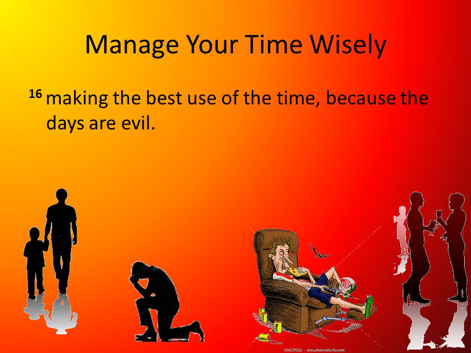 Manage Your Time Wisely 16 making the best use of the time, because the days are evil.