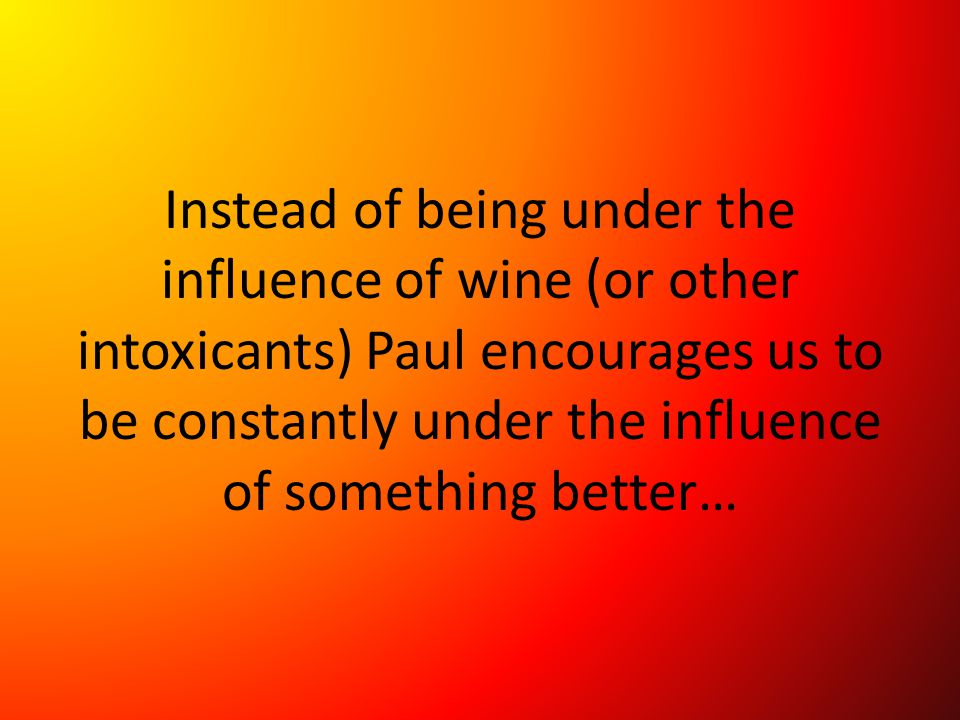 Instead of being under the influence of wine (or other intoxicants) Paul encourages us to be constantly under the influence of something better…