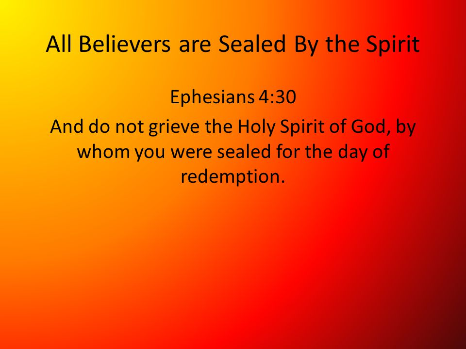 All Believers are Sealed By the Spirit Ephesians 4:30 And do not grieve the Holy Spirit of God, by whom you were sealed for the day of redemption.