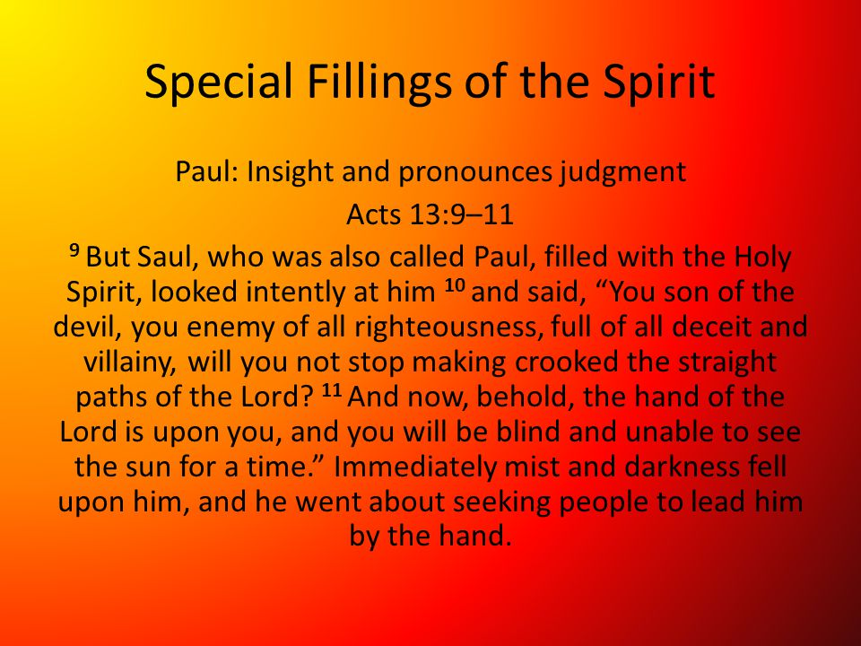 Special Fillings of the Spirit Paul: Insight and pronounces judgment Acts 13:9–11 9 But Saul, who was also called Paul, filled with the Holy Spirit, looked intently at him 10 and said, You son of the devil, you enemy of all righteousness, full of all deceit and villainy, will you not stop making crooked the straight paths of the Lord.