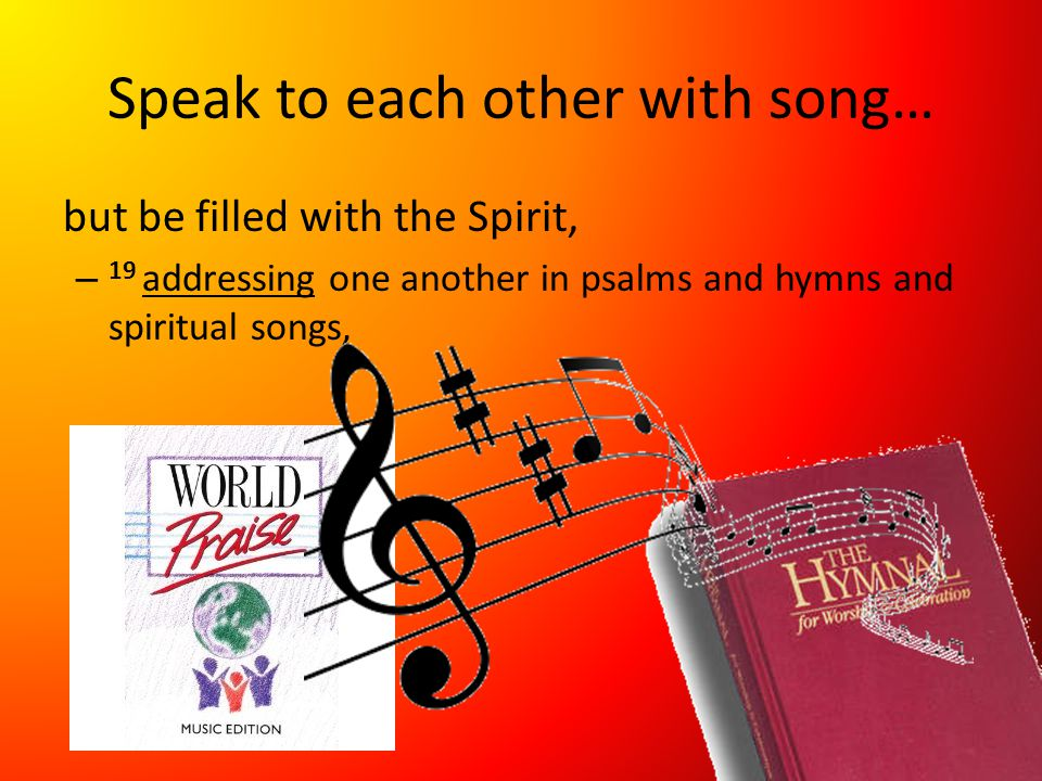Speak to each other with song… but be filled with the Spirit, – 19 addressing one another in psalms and hymns and spiritual songs,
